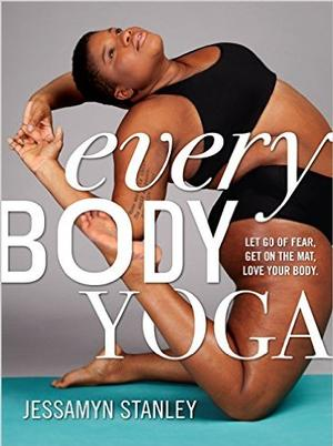 Every Body Yoga: Let Go of Fear. Get On the Mat. Love Your Body. Pre-Order Signed