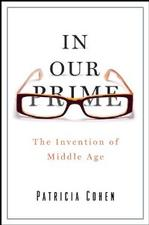 Patricia Cohen, In Our Prime: The Invention of Middle Age