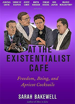 At the Existentialist Cafe: Freedom, Being, and Apricot Cocktails with Jean-Paul Sartre, Simone de Beauvoir, Albert Camus, Martin Heidegger, Maurice Merleau-Ponty and Others NYT Notable Books 2016