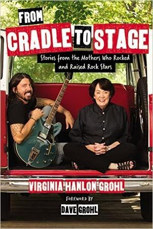 From Cradle to Stage: Stories from the Mothers Who Rocked and Raised Rock Stars Rock