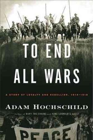 To End All Wars : A Story of Loyalty and Rebellion, 1914-1918